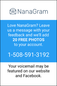 "Photo reading ""Love NanaGram? Leave us a message with your feedback and we'll add 20 FREE PHOTOS to your account. 1-508-591-3192 ... Your voicemail may be featured on our website or Facebook"""