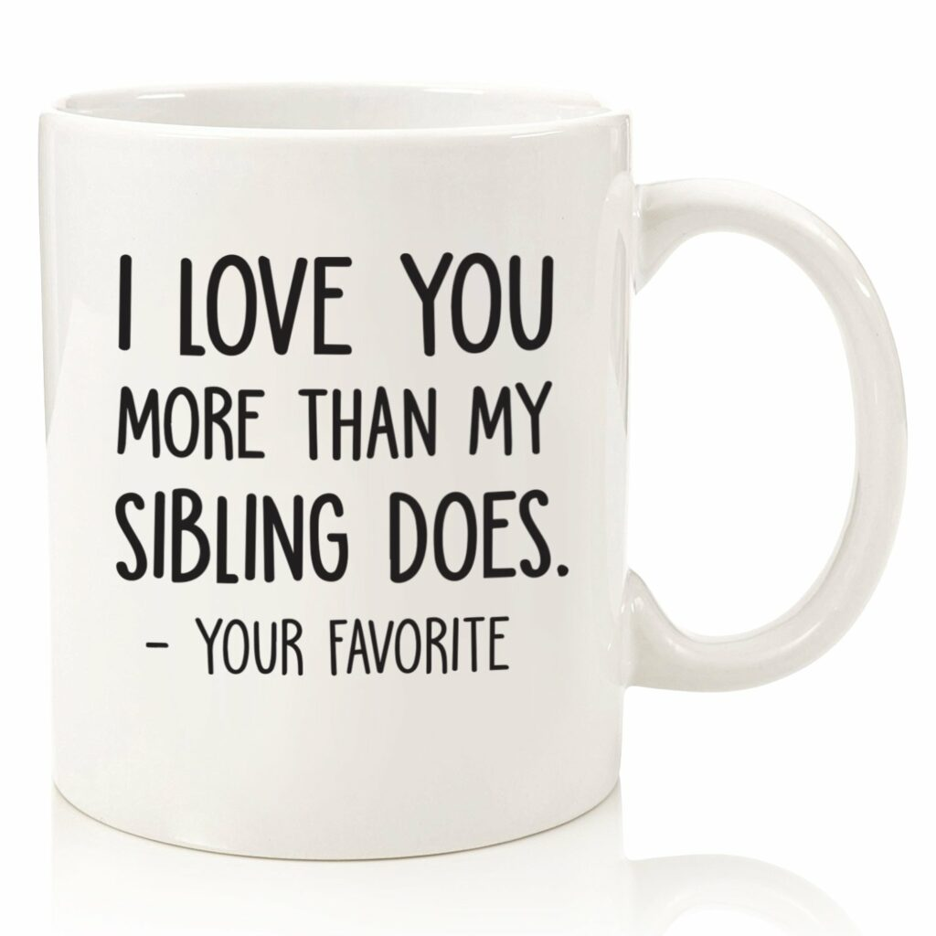 "White mug with black text reading: ""I love you more than my sibling does. — your favorite."""